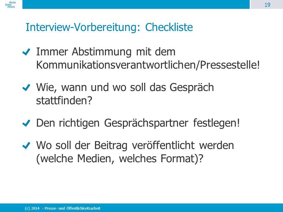 19 (c) 2014 - Presse- und Öffentlichkeitsarbeit Interview-Vorbereitung: Checkliste Immer Abstimmung mit dem Kommunikationsverantwortlichen/Pressestell