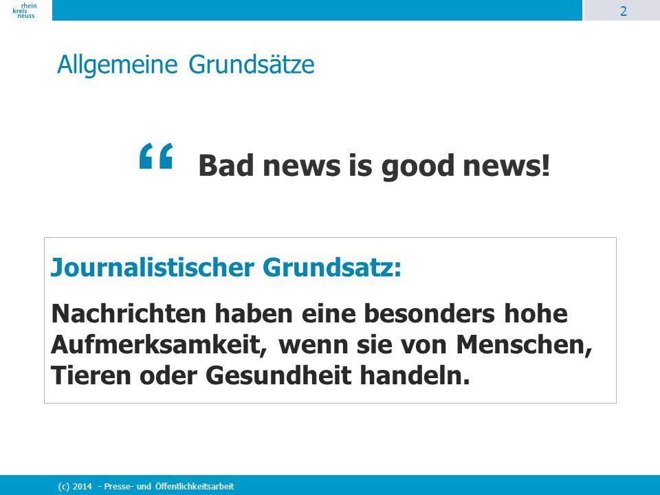 2 (c) 2014 - Presse- und Öffentlichkeitsarbeit Allgemeine Grundsätze Bad news is good news! Journalistischer Grundsatz: Nachrichten haben eine besonde