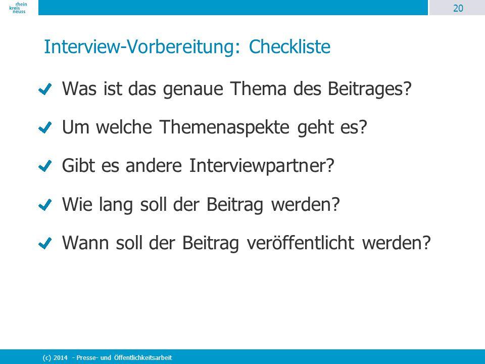 20 (c) 2014 - Presse- und Öffentlichkeitsarbeit Interview-Vorbereitung: Checkliste Was ist das genaue Thema des Beitrages? Um welche Themenaspekte geh