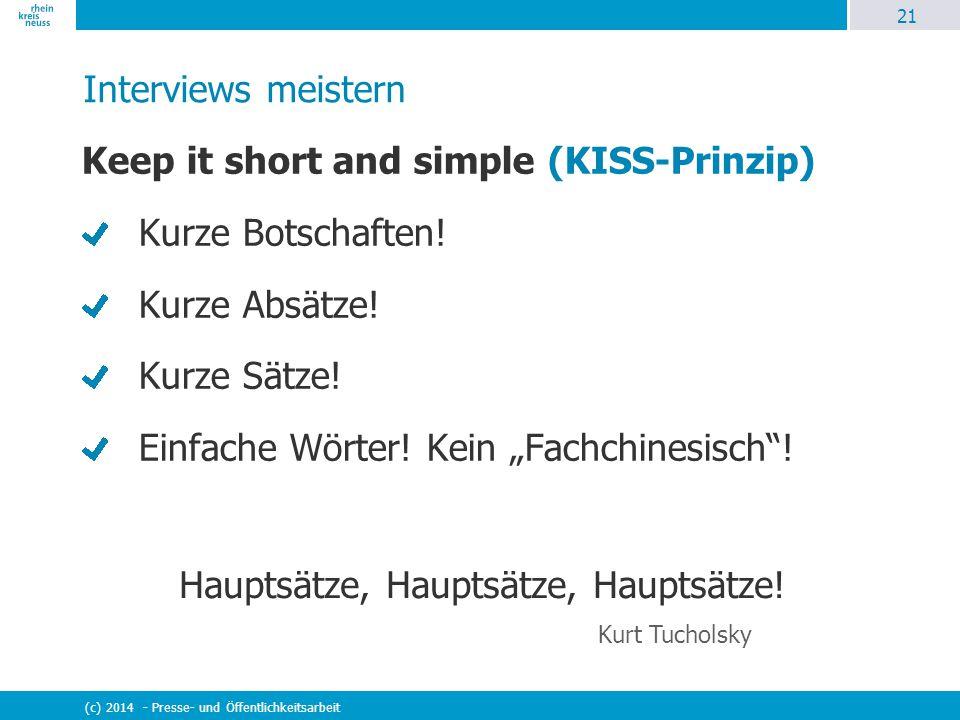 21 (c) 2014 - Presse- und Öffentlichkeitsarbeit Interviews meistern Keep it short and simple (KISS-Prinzip) Kurze Botschaften! Kurze Absätze! Kurze Sä