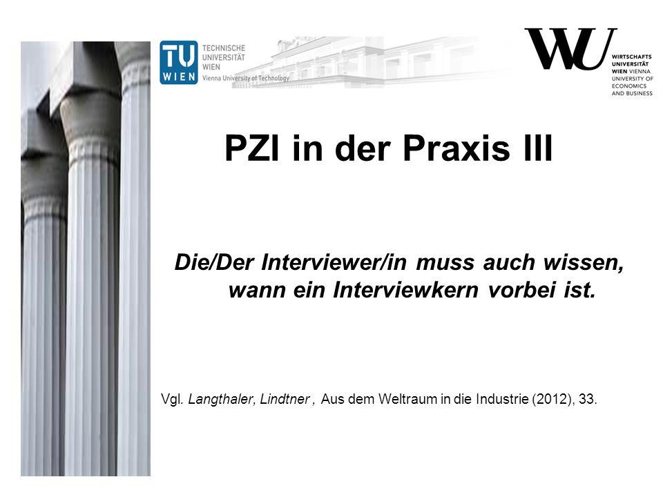 PZI in der Praxis III Die/Der Interviewer/in muss auch wissen, wann ein Interviewkern vorbei ist. Vgl. Langthaler, Lindtner, Aus dem Weltraum in die I