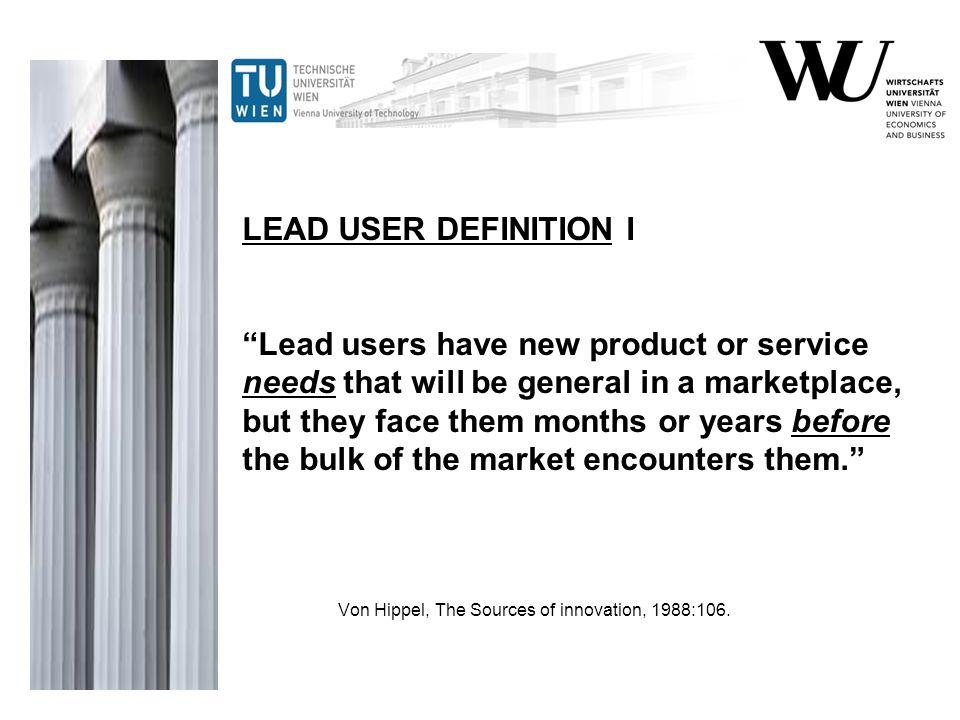 LEAD USER DEFINITION I Lead users have new product or service needs that will be general in a marketplace, but they face them months or years before the bulk of the market encounters them.