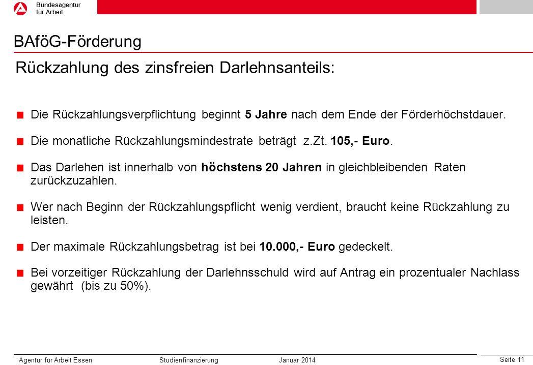 Seite 11 Bundesagentur für Arbeit BAföG-Förderung Agentur für Arbeit Essen Studienfinanzierung Januar 2014 Rückzahlung des zinsfreien Darlehnsanteils: Die Rückzahlungsverpflichtung beginnt 5 Jahre nach dem Ende der Förderhöchstdauer.