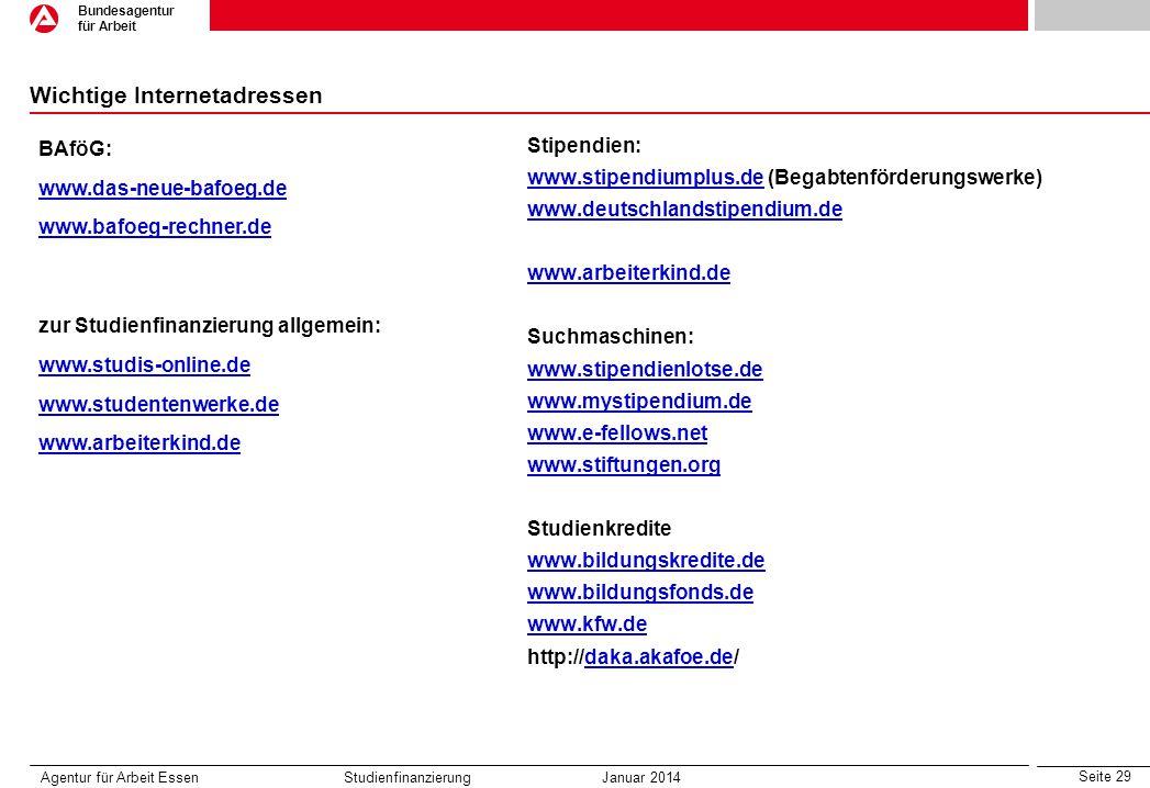 Seite 29 Bundesagentur für Arbeit Wichtige Internetadressen Stipendien: www.stipendiumplus.dewww.stipendiumplus.de (Begabtenförderungswerke) www.deutschlandstipendium.de www.arbeiterkind.de Suchmaschinen: www.stipendienlotse.de www.mystipendium.de www.e-fellows.net www.stiftungen.org Studienkredite www.bildungskredite.de www.bildungsfonds.de www.kfw.de http://daka.akafoe.de/daka.akafoe.de Agentur für Arbeit Essen Studienfinanzierung Januar 2014 BAföG: www.das-neue-bafoeg.de www.bafoeg-rechner.de zur Studienfinanzierung allgemein: www.studis-online.de www.studentenwerke.de www.arbeiterkind.de