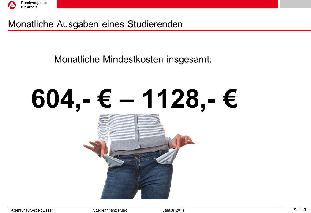 Seite 5 Bundesagentur für Arbeit Monatliche Ausgaben eines Studierenden Agentur für Arbeit Essen Studienfinanzierung Januar 2014 604,- € – 1128,- € Monatliche Mindestkosten insgesamt: