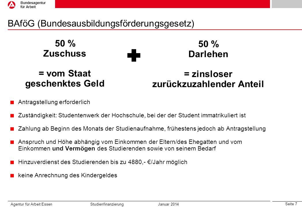 Seite 7 Bundesagentur für Arbeit BAföG (Bundesausbildungsförderungsgesetz) Agentur für Arbeit Essen Studienfinanzierung Januar 2014 50 % Zuschuss = vo