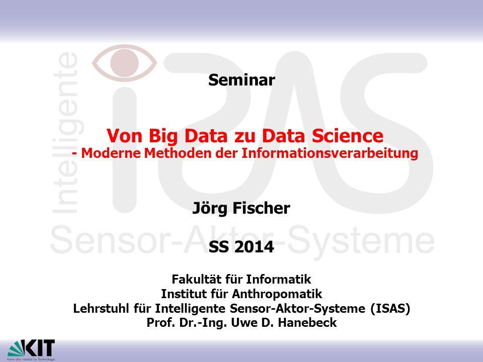 Von Big Data zu Data Science - Moderne Methoden der Informationsverarbeitung Jörg Fischer SS 2014 Fakultät für Informatik Institut für Anthropomatik Lehrstuhl für Intelligente Sensor-Aktor-Systeme (ISAS) Prof.