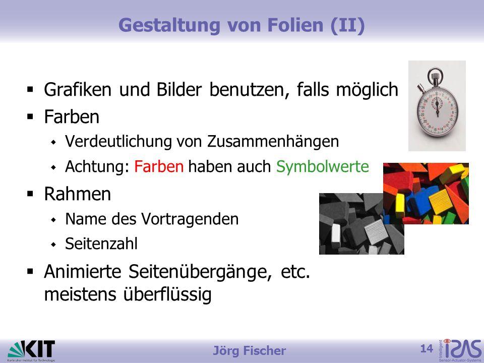 14 Jörg Fischer Gestaltung von Folien (II)  Grafiken und Bilder benutzen, falls möglich  Farben  Verdeutlichung von Zusammenhängen  Achtung: Farben haben auch Symbolwerte  Rahmen  Name des Vortragenden  Seitenzahl  Animierte Seitenübergänge, etc.