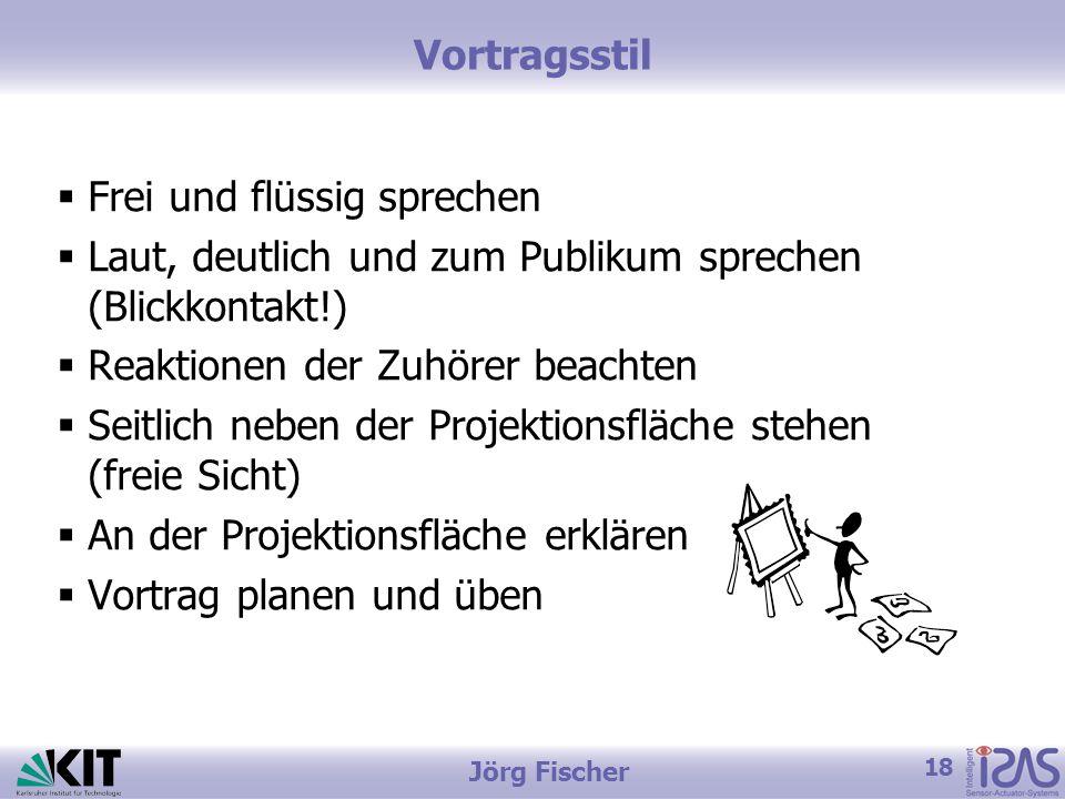 18 Jörg Fischer Vortragsstil  Frei und flüssig sprechen  Laut, deutlich und zum Publikum sprechen (Blickkontakt!)  Reaktionen der Zuhörer beachten  Seitlich neben der Projektionsfläche stehen (freie Sicht)  An der Projektionsfläche erklären  Vortrag planen und üben
