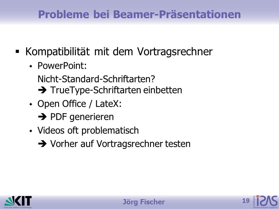 19 Jörg Fischer Probleme bei Beamer-Präsentationen  Kompatibilität mit dem Vortragsrechner  PowerPoint: Nicht-Standard-Schriftarten.