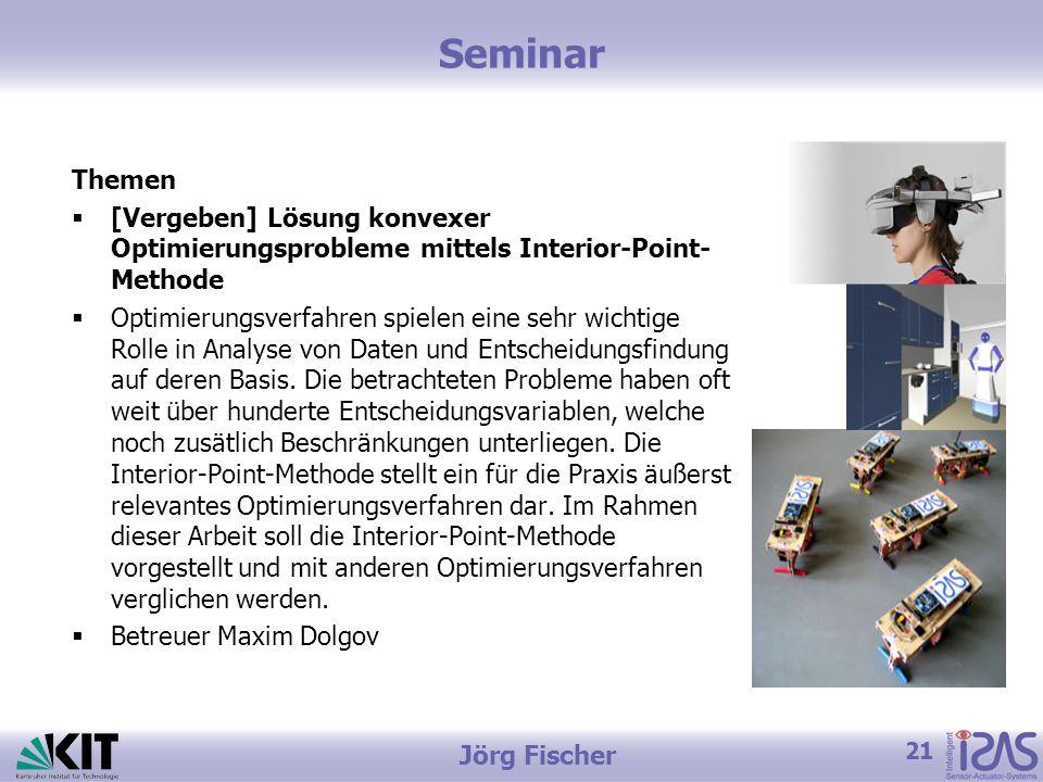 21 Jörg Fischer Seminar Themen  [Vergeben] Lösung konvexer Optimierungsprobleme mittels Interior-Point- Methode  Optimierungsverfahren spielen eine sehr wichtige Rolle in Analyse von Daten und Entscheidungsfindung auf deren Basis.