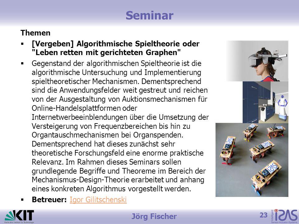 23 Jörg Fischer Seminar Themen  [Vergeben] Algorithmische Spieltheorie oder Leben retten mit gerichteten Graphen  Gegenstand der algorithmischen Spieltheorie ist die algorithmische Untersuchung und Implementierung spieltheoretischer Mechanismen.