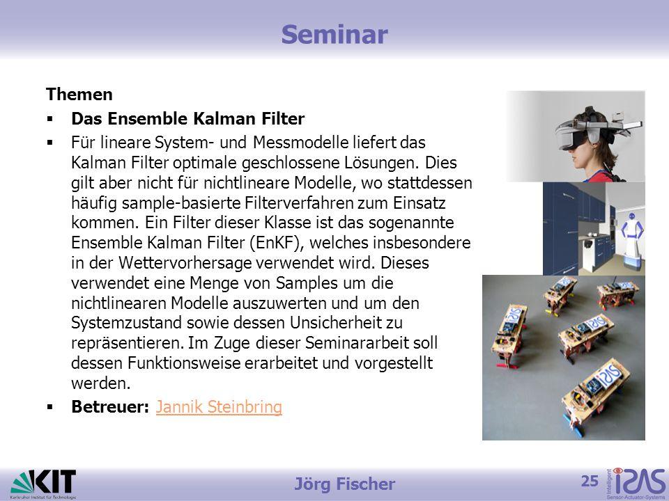 25 Jörg Fischer Seminar Themen  Das Ensemble Kalman Filter  Für lineare System- und Messmodelle liefert das Kalman Filter optimale geschlossene Lösungen.