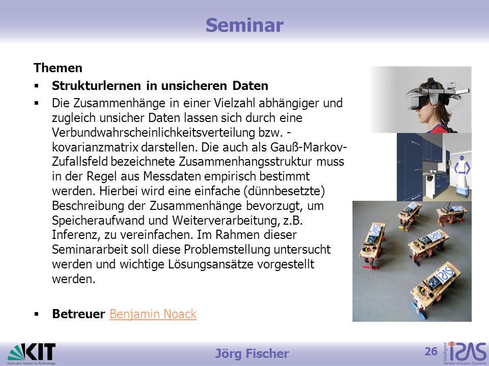 26 Jörg Fischer Seminar Themen  Strukturlernen in unsicheren Daten  Die Zusammenhänge in einer Vielzahl abhängiger und zugleich unsicher Daten lassen sich durch eine Verbundwahrscheinlichkeitsverteilung bzw.