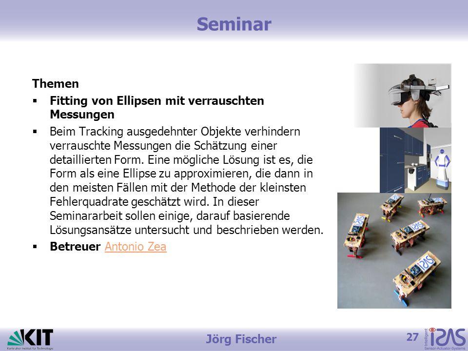 27 Jörg Fischer Seminar Themen  Fitting von Ellipsen mit verrauschten Messungen  Beim Tracking ausgedehnter Objekte verhindern verrauschte Messungen die Schätzung einer detaillierten Form.