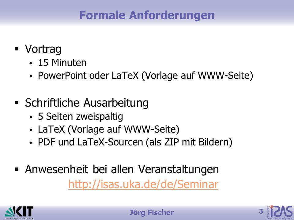 3 Jörg Fischer Formale Anforderungen  Vortrag  15 Minuten  PowerPoint oder LaTeX (Vorlage auf WWW-Seite)  Schriftliche Ausarbeitung  5 Seiten zweispaltig  LaTeX (Vorlage auf WWW-Seite)  PDF und LaTeX-Sourcen (als ZIP mit Bildern)  Anwesenheit bei allen Veranstaltungen http://isas.uka.de/de/Seminar