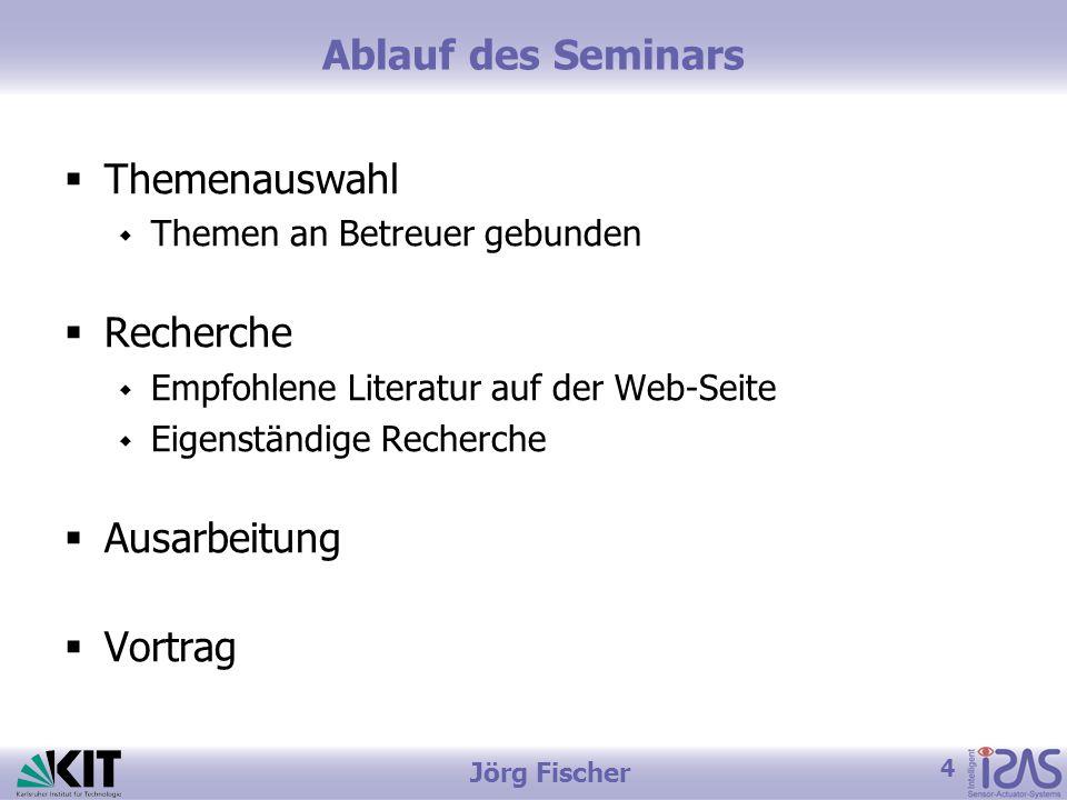 4 Jörg Fischer Ablauf des Seminars  Themenauswahl  Themen an Betreuer gebunden  Recherche  Empfohlene Literatur auf der Web-Seite  Eigenständige Recherche  Ausarbeitung  Vortrag