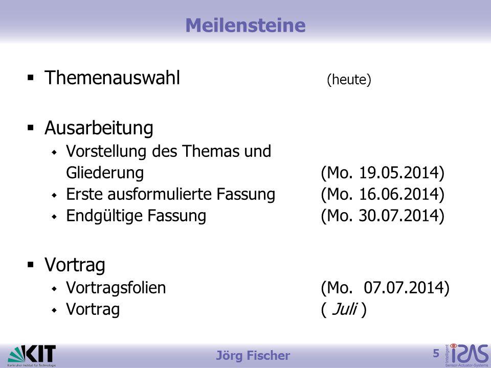 5 Jörg Fischer Meilensteine  Themenauswahl (heute)  Ausarbeitung  Vorstellung des Themas und Gliederung(Mo.