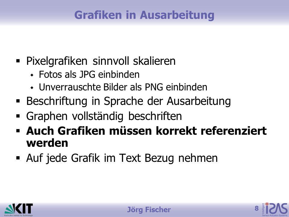 8 Jörg Fischer Grafiken in Ausarbeitung  Pixelgrafiken sinnvoll skalieren  Fotos als JPG einbinden  Unverrauschte Bilder als PNG einbinden  Beschriftung in Sprache der Ausarbeitung  Graphen vollständig beschriften  Auch Grafiken müssen korrekt referenziert werden  Auf jede Grafik im Text Bezug nehmen