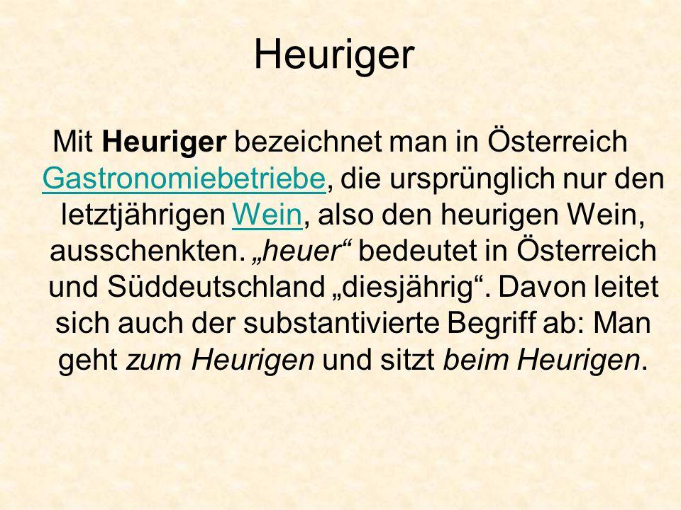 Heuriger Mit Heuriger bezeichnet man in Österreich Gastronomiebetriebe, die ursprünglich nur den letztjährigen Wein, also den heurigen Wein, ausschenk