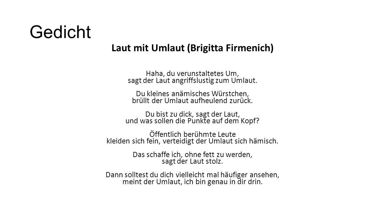 Gedicht Laut mit Umlaut (Brigitta Firmenich) Haha, du verunstaltetes Um, sagt der Laut angriffslustig zum Umlaut. Du kleines anämisches Würstchen, brü