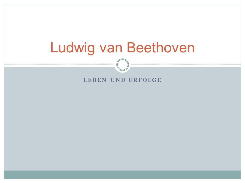 LEBEN UND ERFOLGE Ludwig van Beethoven