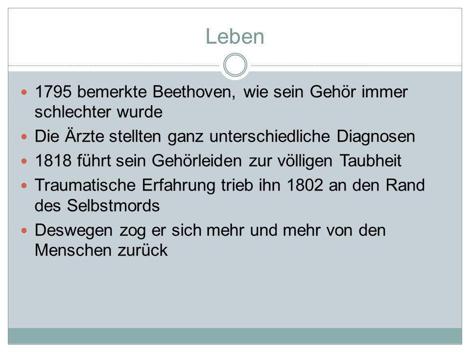 Leben 1795 bemerkte Beethoven, wie sein Gehör immer schlechter wurde Die Ärzte stellten ganz unterschiedliche Diagnosen 1818 führt sein Gehörleiden zur völligen Taubheit Traumatische Erfahrung trieb ihn 1802 an den Rand des Selbstmords Deswegen zog er sich mehr und mehr von den Menschen zurück