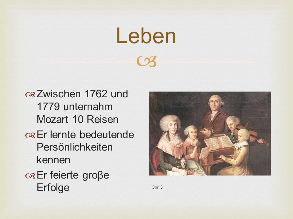  Leben  Zwischen 1762 und 1779 unternahm Mozart 10 Reisen  Er lernte bedeutende Persönlichkeiten kennen  Er feierte groβe Erfolge Obr.