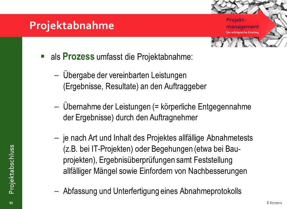© Wytrzens Projektabschluss Projektabnahme  als Prozess umfasst die Projektabnahme: – Übergabe der vereinbarten Leistungen (Ergebnisse, Resultate) an