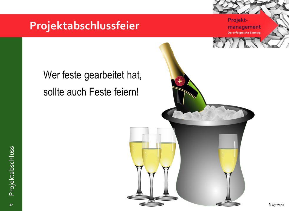 © Wytrzens Projektabschluss Projektabschlussfeier Wer feste gearbeitet hat, sollte auch Feste feiern! 27