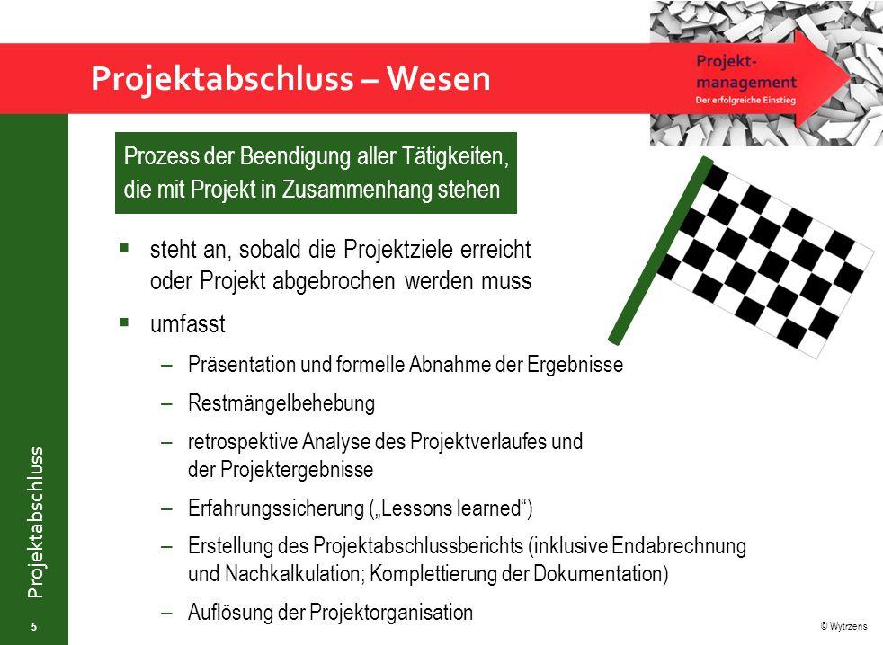 © Wytrzens Projektabschluss Projektabschluss – Wesen 5 Prozess der Beendigung aller Tätigkeiten, die mit Projekt in Zusammenhang stehen  steht an, so