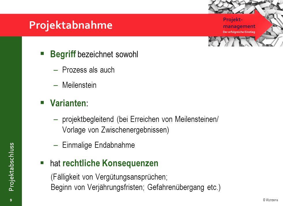© Wytrzens Projektabschluss Projektabnahme  Begriff bezeichnet sowohl – Prozess als auch – Meilenstein  Varianten : – projektbegleitend (bei Erreich