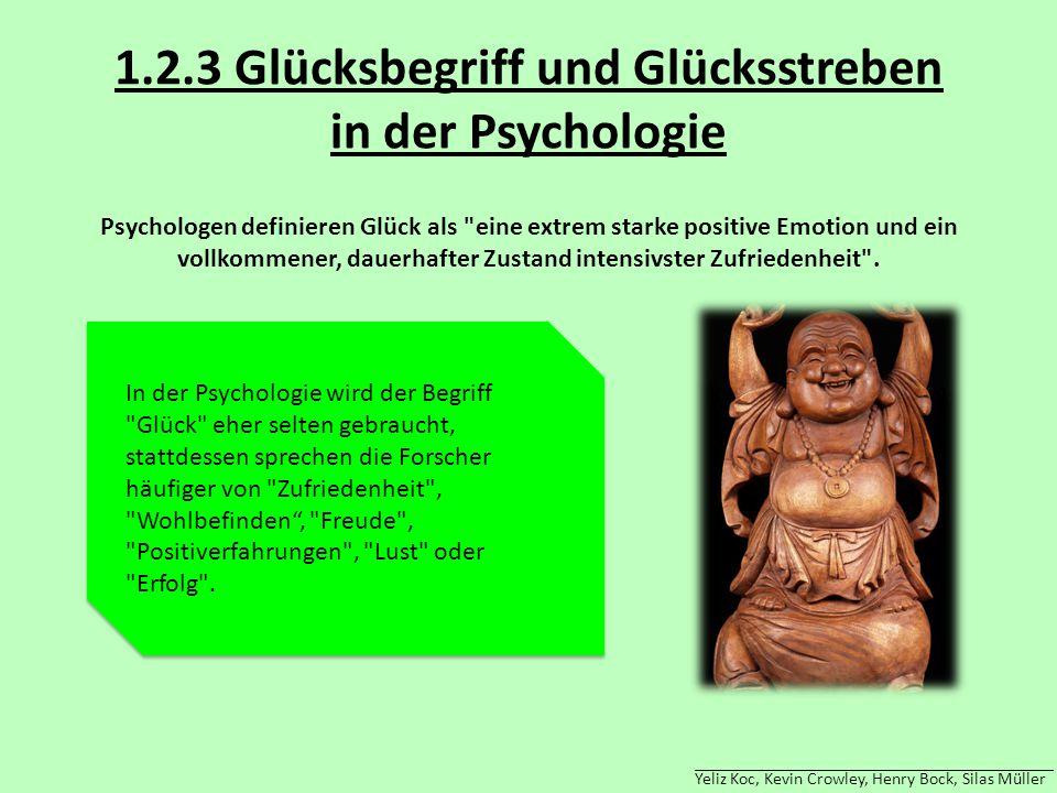 Yeliz Koc, Kevin Crowley, Henry Bock, Silas Müller 1.2.3 Glücksbegriff und Glücksstreben in der Psychologie Psychologen definieren Glück als