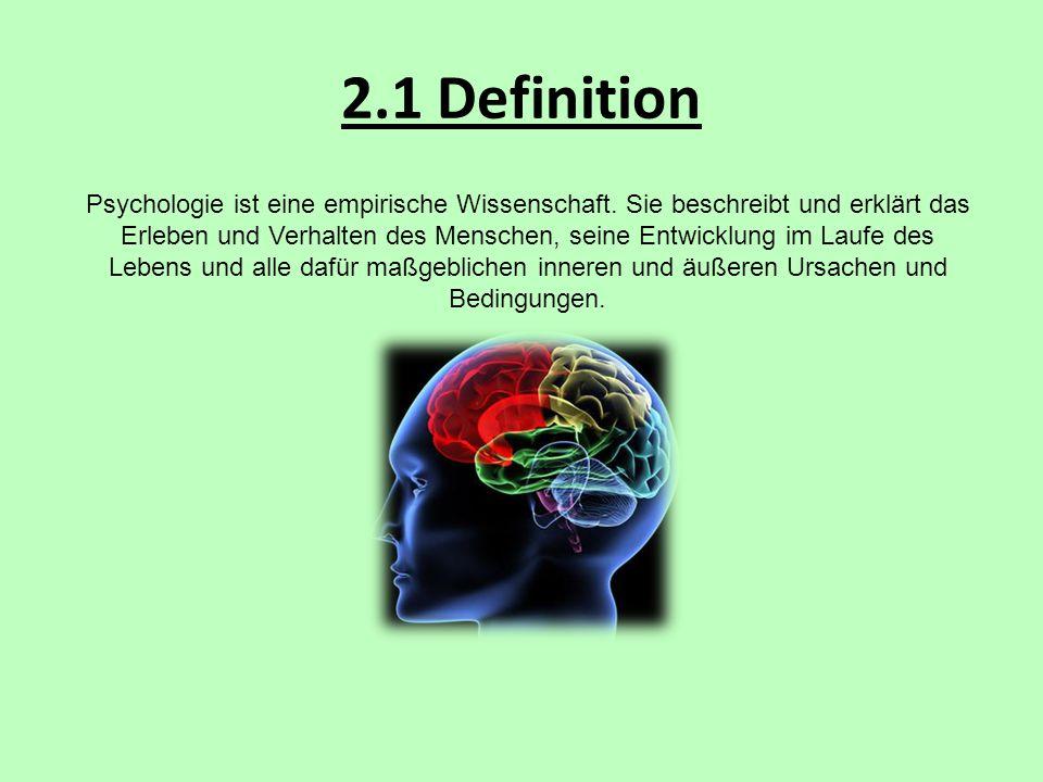 2.1 Definition Psychologie ist eine empirische Wissenschaft. Sie beschreibt und erklärt das Erleben und Verhalten des Menschen, seine Entwicklung im L