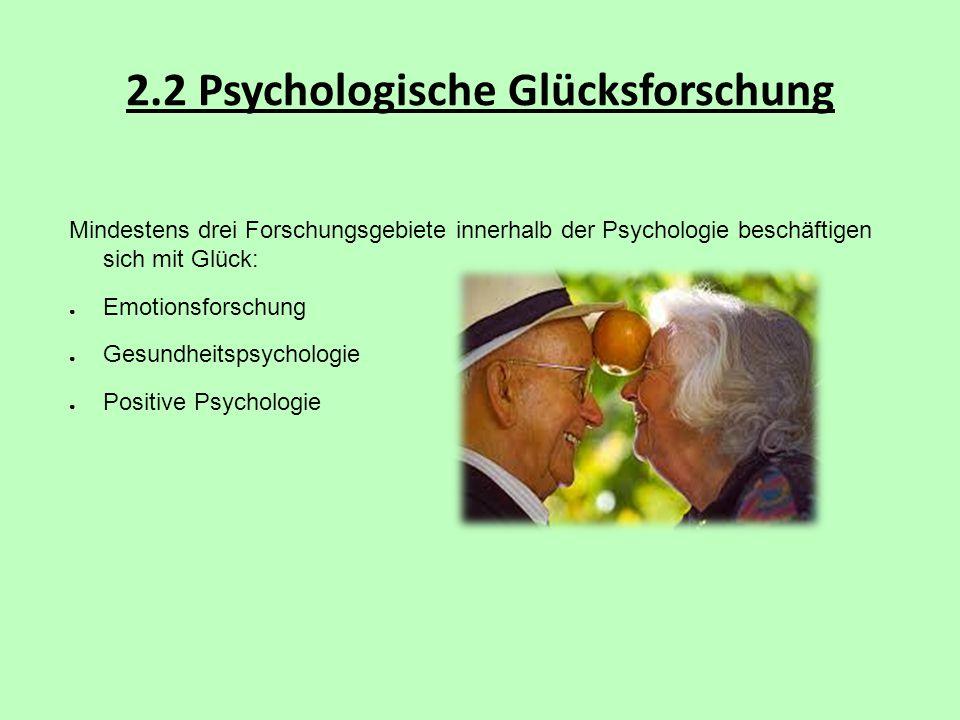 2.2 Psychologische Glücksforschung Mindestens drei Forschungsgebiete innerhalb der Psychologie beschäftigen sich mit Glück: ● Emotionsforschung ● Gesu