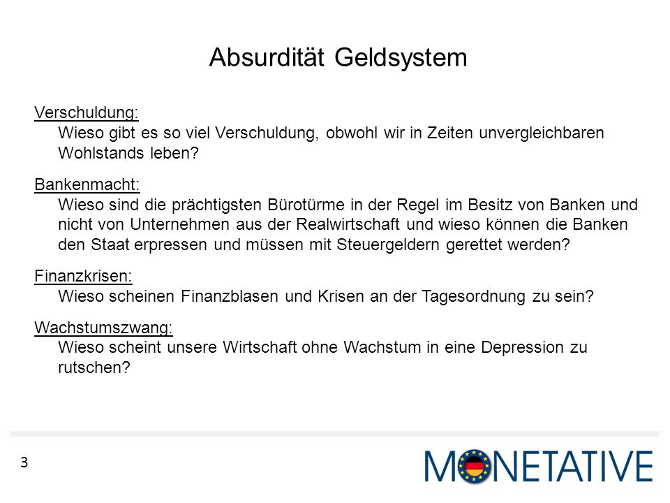 3 Absurdität Geldsystem Verschuldung: Wieso gibt es so viel Verschuldung, obwohl wir in Zeiten unvergleichbaren Wohlstands leben? Bankenmacht: Wieso s