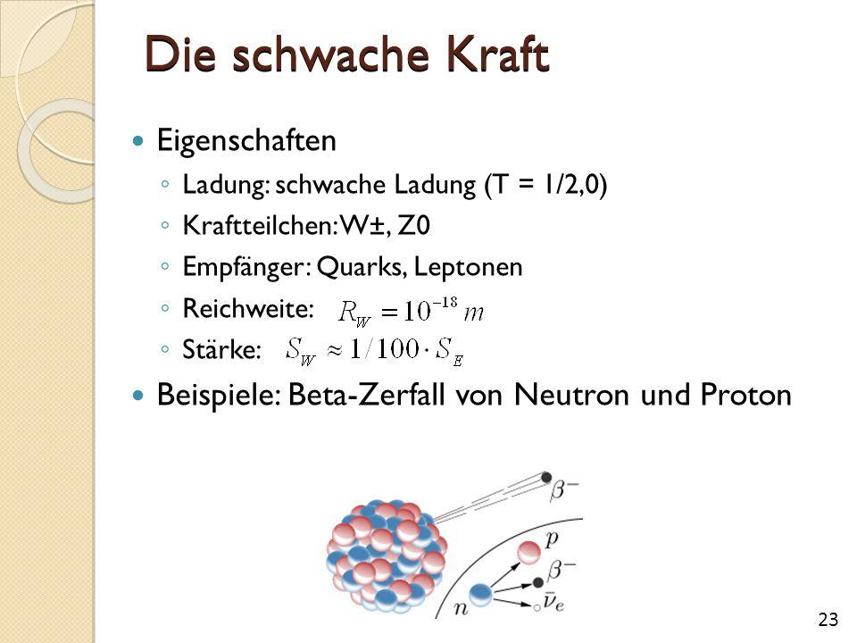 Die schwache Kraft Eigenschaften ◦ Ladung: schwache Ladung (T = 1/2,0) ◦ Kraftteilchen: W±, Z0 ◦ Empfänger: Quarks, Leptonen ◦ Reichweite: ◦ Stärke: B