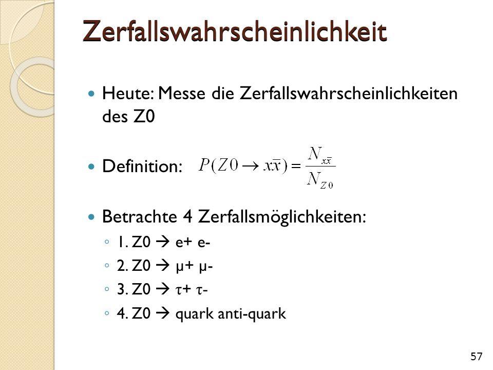 Zerfallswahrscheinlichkeit Heute: Messe die Zerfallswahrscheinlichkeiten des Z0 Definition: Betrachte 4 Zerfallsmöglichkeiten: ◦ 1. Z0  e+ e- ◦ 2. Z0