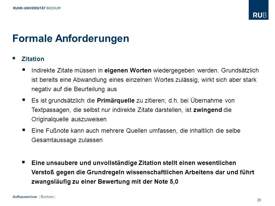 29 Aufbauseminar | Bochum | Formale Anforderungen  Zitation  Indirekte Zitate müssen in eigenen Worten wiedergegeben werden. Grundsätzlich ist berei