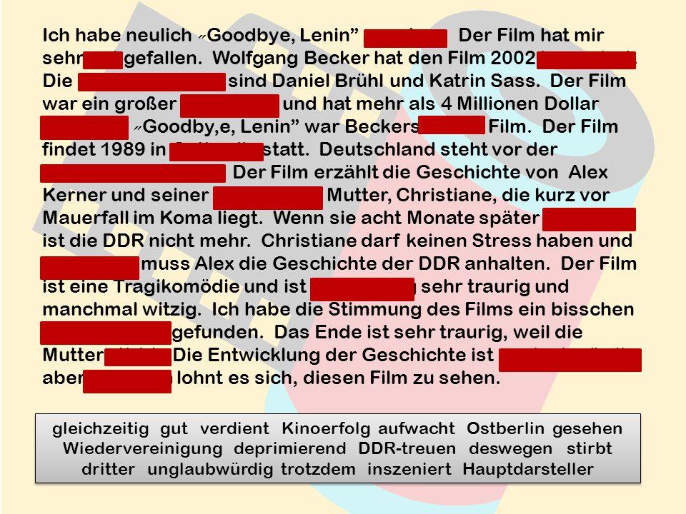 Ich habe neulich Goodbye, Lenin gesehen. Der Film hat mir sehr gut gefallen.