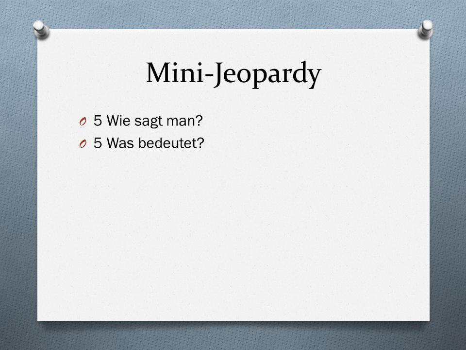 Mini-Jeopardy O 5 Wie sagt man? O 5 Was bedeutet?