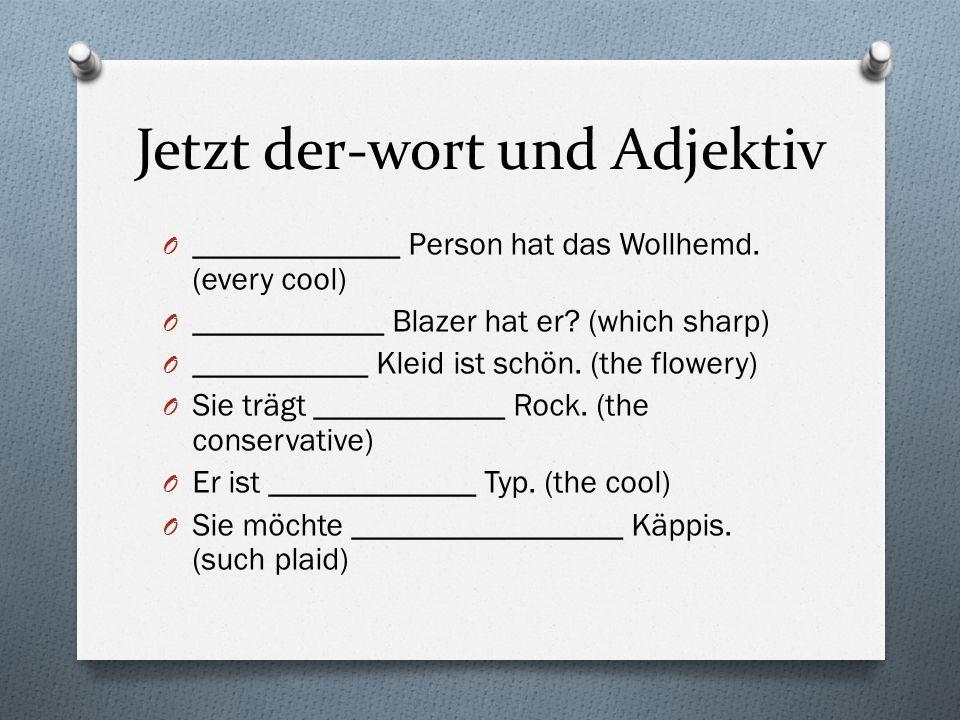 Jetzt der-wort und Adjektiv O _____________ Person hat das Wollhemd. (every cool) O ____________ Blazer hat er? (which sharp) O ___________ Kleid ist