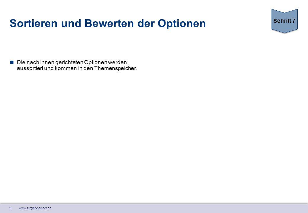 9 www.furger-partner.ch Sortieren und Bewerten der Optionen Die nach innen gerichteten Optionen werden aussortiert und kommen in den Themenspeicher. S