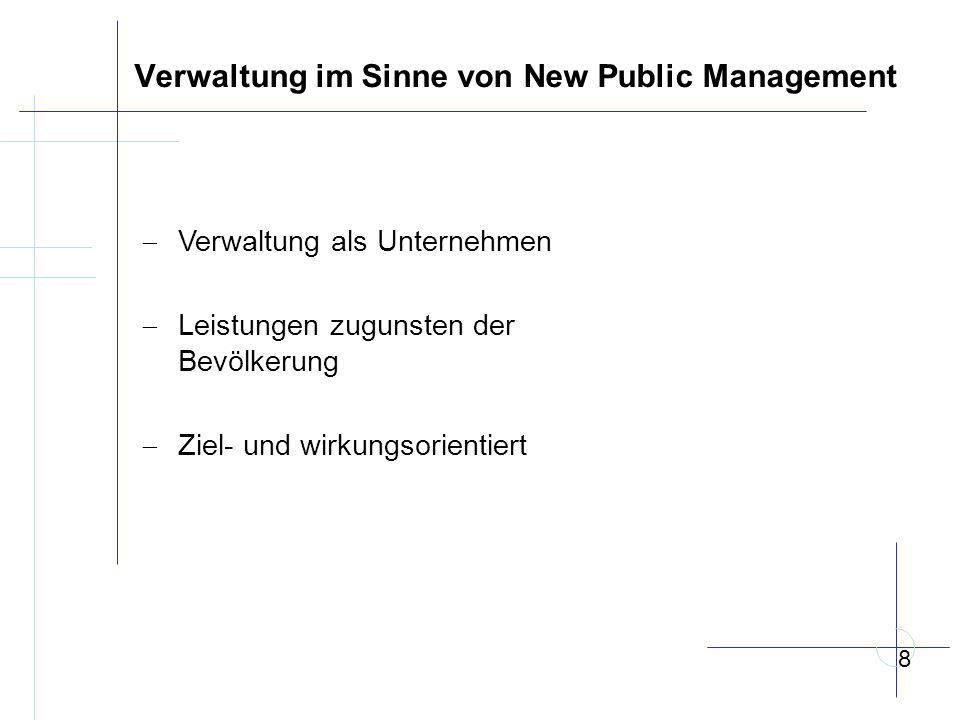 Verwaltung im Sinne von New Public Management  Verwaltung als Unternehmen  Leistungen zugunsten der Bevölkerung  Ziel- und wirkungsorientiert 8