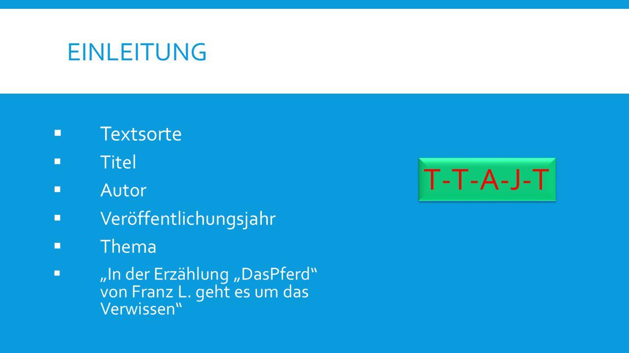 """EINLEITUNG  Textsorte  Titel  Autor  Veröffentlichungsjahr  Thema  """"In der Erzählung """"DasPferd"""" von Franz L. geht es um das Verwissen"""" T-T-A-J-T"""