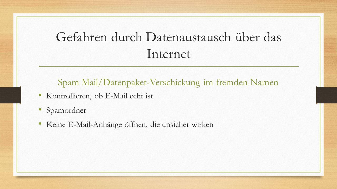 Gefahren durch Datenaustausch über das Internet Spam Mail/Datenpaket-Verschickung im fremden Namen Kontrollieren, ob E-Mail echt ist Spamordner Keine
