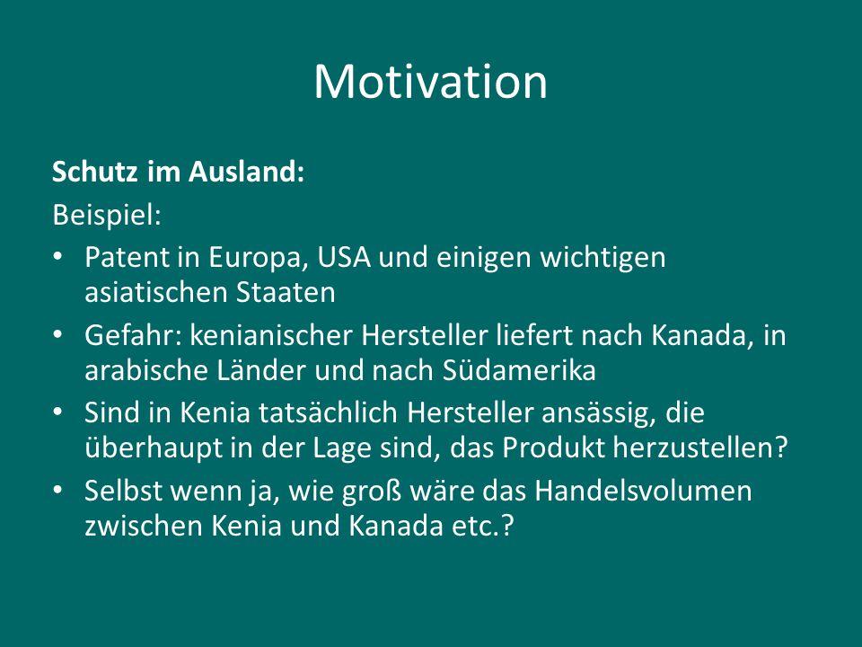 Motivation Schutz im Ausland: Beispiel: Patent in Europa, USA und einigen wichtigen asiatischen Staaten Gefahr: kenianischer Hersteller liefert nach K
