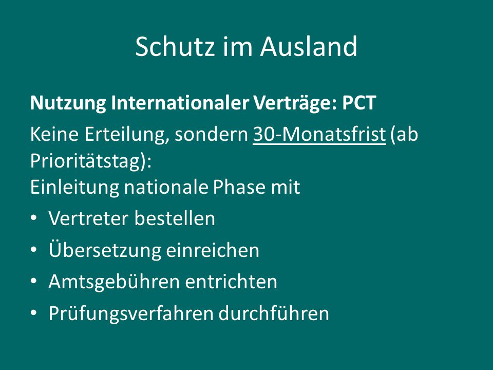 Schutz im Ausland Nutzung Internationaler Verträge: PCT Keine Erteilung, sondern 30-Monatsfrist (ab Prioritätstag): Einleitung nationale Phase mit Ver