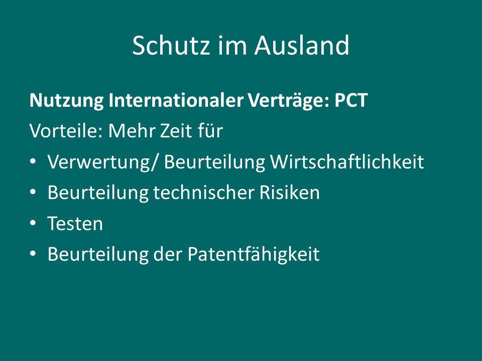 Schutz im Ausland Nutzung Internationaler Verträge: PCT Vorteile: Mehr Zeit für Verwertung/ Beurteilung Wirtschaftlichkeit Beurteilung technischer Ris