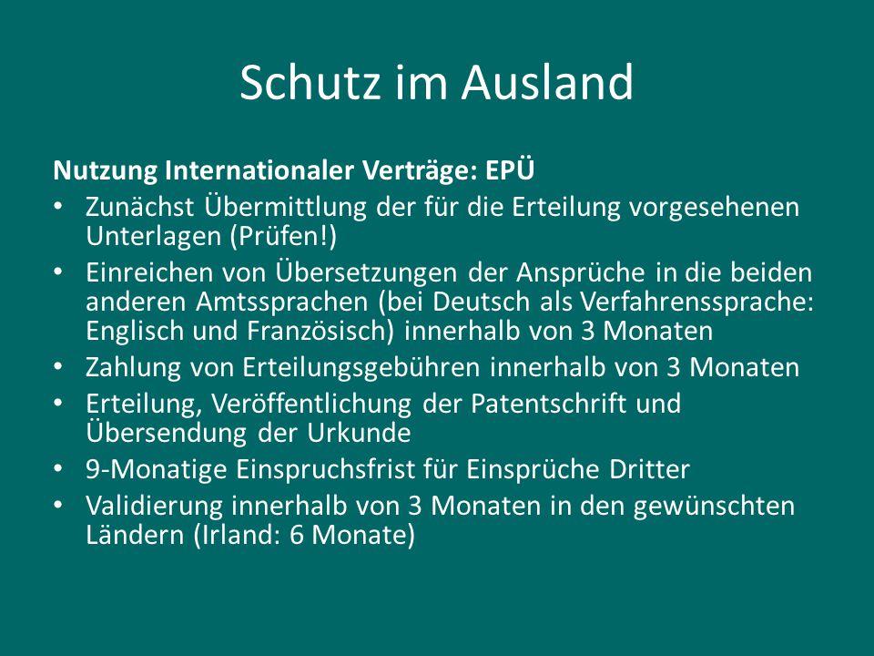 Schutz im Ausland Nutzung Internationaler Verträge: EPÜ Zunächst Übermittlung der für die Erteilung vorgesehenen Unterlagen (Prüfen!) Einreichen von Ü
